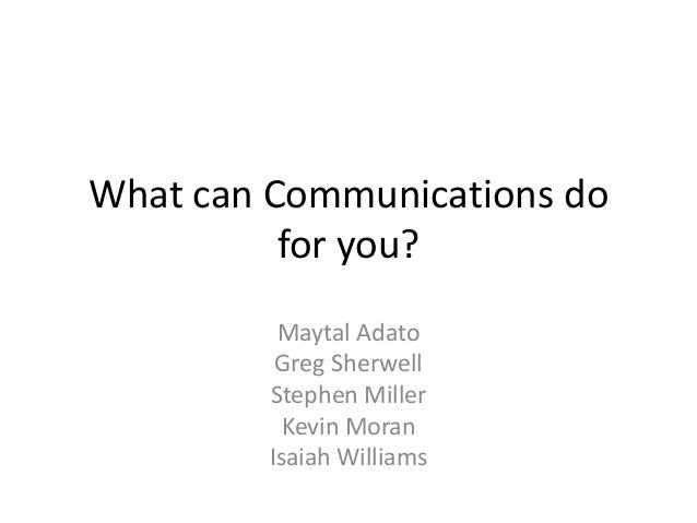 What can Communications do for you? Maytal Adato Greg Sherwell Stephen Miller Kevin Moran Isaiah Williams