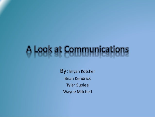 By: Bryan Kotsher Brian Kendrick Tyler Suplee Wayne Mitchell A Look at Communications