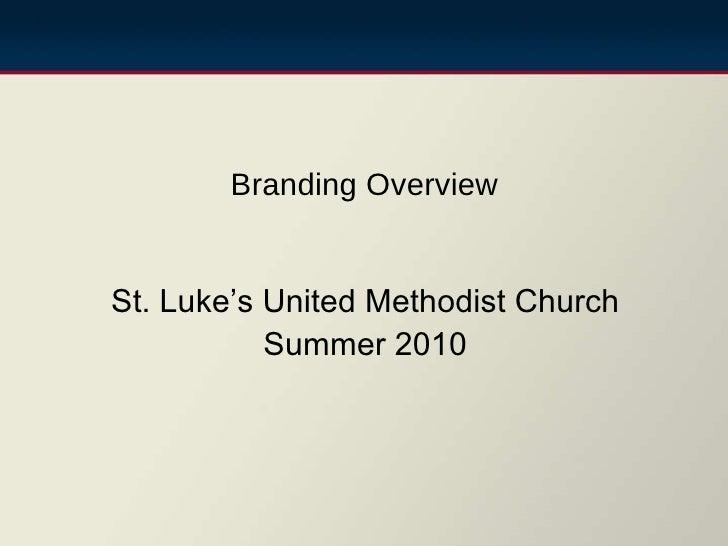 <ul><li>St. Luke's United Methodist Church </li></ul><ul><li>Summer 2010 </li></ul>Branding Overview