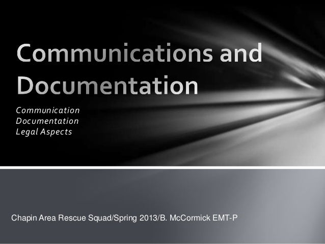 Communication Documentation Legal AspectsChapin Area Rescue Squad/Spring 2013/B. McCormick EMT-P
