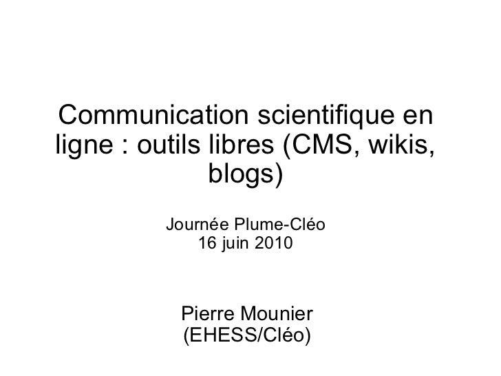 Communication scientifique en ligne : outils libres (CMS, wikis, blogs) Journée Plume-Cléo 16 juin 2010 Pierre Mounier (EH...