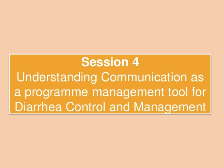 Session 4Understanding Communication asa programme management tool forDiarrhea Control and Management
