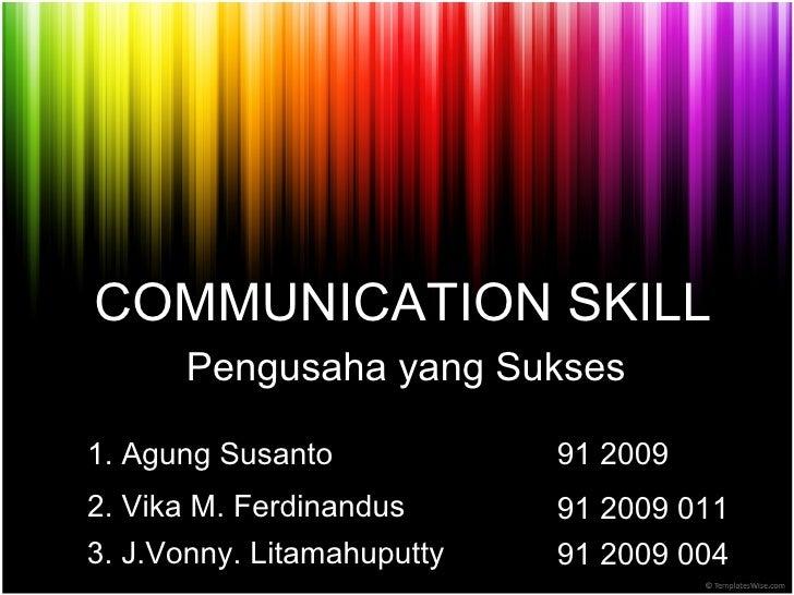 COMMUNICATION SKILL Pengusaha yang Sukses 1. Agung Susanto 2. Vika M. Ferdinandus 3. J . V onny . Litamahuputty 91 2009  9...