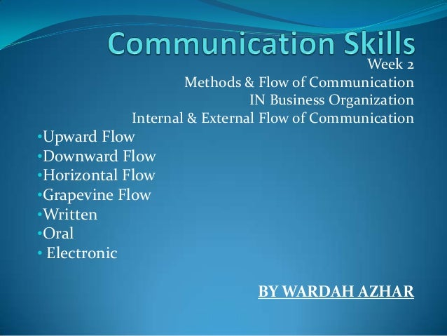 Week 2Methods & Flow of CommunicationIN Business OrganizationInternal & External Flow of Communication•Upward Flow•Downwar...
