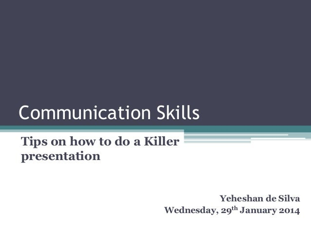 Communication Skills Tips on how to do a Killer presentation  Yeheshan de Silva Wednesday, 29th January 2014