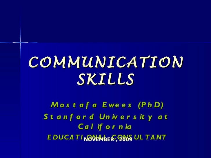 COMMUNICATION SKILLS Mostafa Ewees (PhD) Stanford University at California  EDUCATIONAL CONSULTANT NOVEMBER , 2009