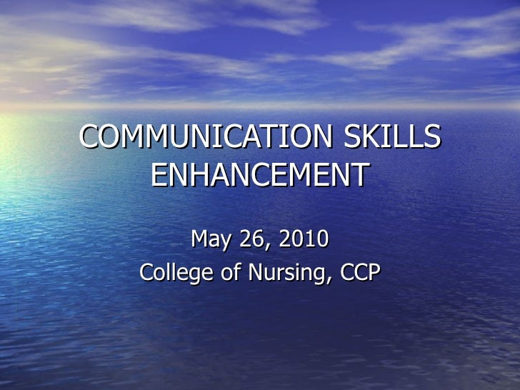 COMMUNICATION SKILLS ENHANCEMENT May 26, 2010 College of Nursing, CCP
