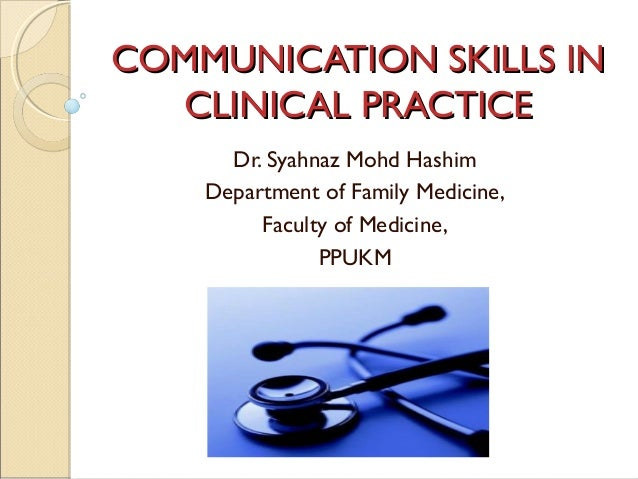 COMMUNICATION SKILLS IN CLINICAL PRACTICE Dr. Syahnaz Mohd Hashim Department of Family Medicine, Faculty of Medicine, PPUK...