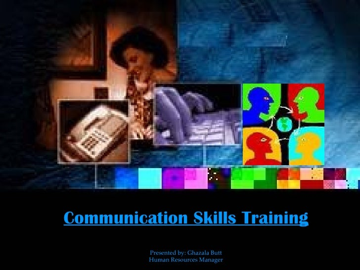 Communication Skills Training Presented by: Ghazala Butt Human Resources Manager