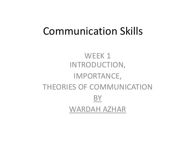 Communication Skills          WEEK 1      INTRODUCTION,       IMPORTANCE,THEORIES OF COMMUNICATION             BY      WAR...