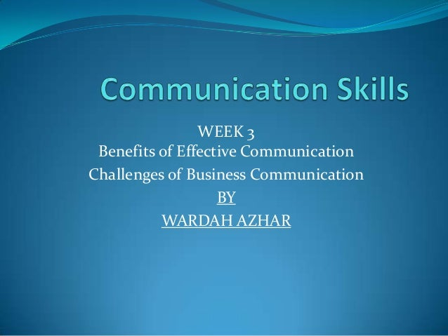 WEEK 3Benefits of Effective CommunicationChallenges of Business CommunicationBYWARDAH AZHAR