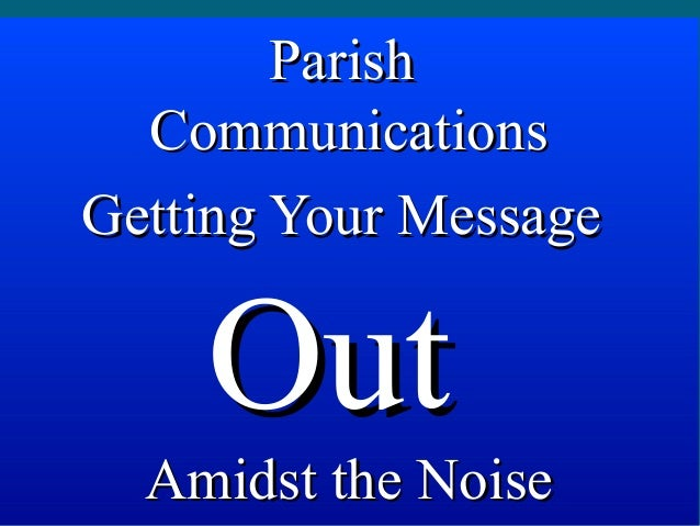 Parish  CommunicationsGetting Your Message    Out  Amidst the Noise
