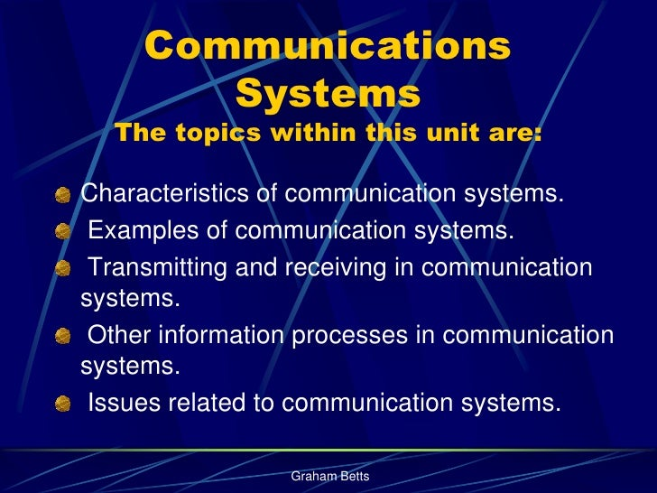 Communications         Systems   The topics within this unit are:  Characteristics of communication systems.  Examples of ...