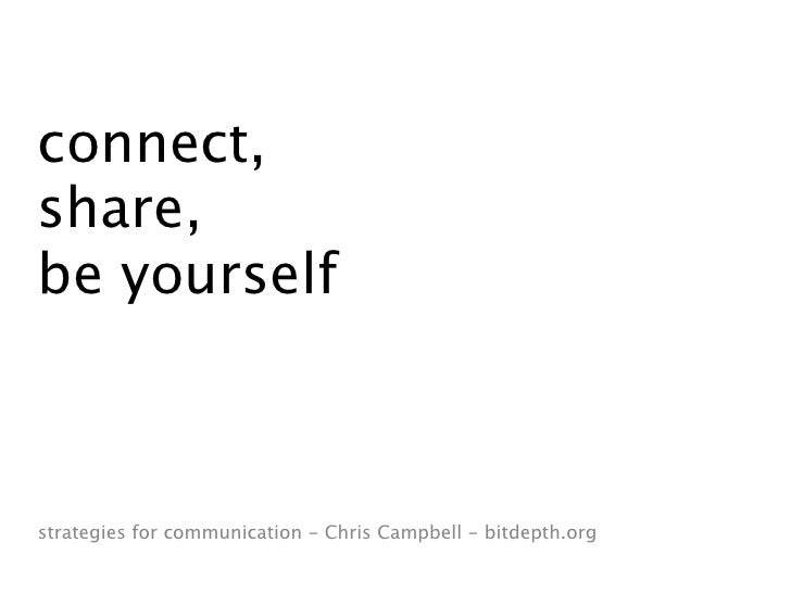 connect, share, be yourself    strategies for communication - Chris Campbell - bitdepth.org