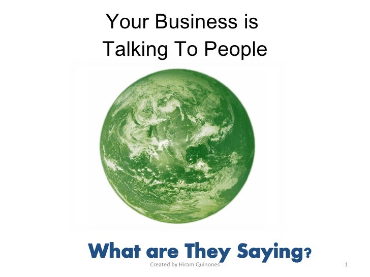 Your Business is  Talking To People What are they saying? Created by Hiram Quinones