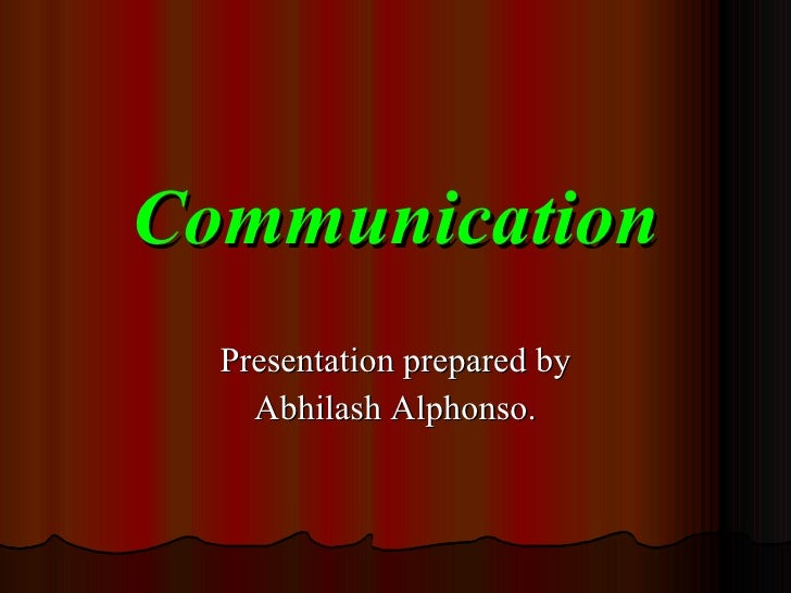 Communication Presentation prepared by Abhilash Alphonso.