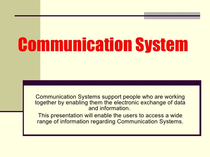 Communication System   Communication Systems support people who are working together by enabling them the electronic excha...