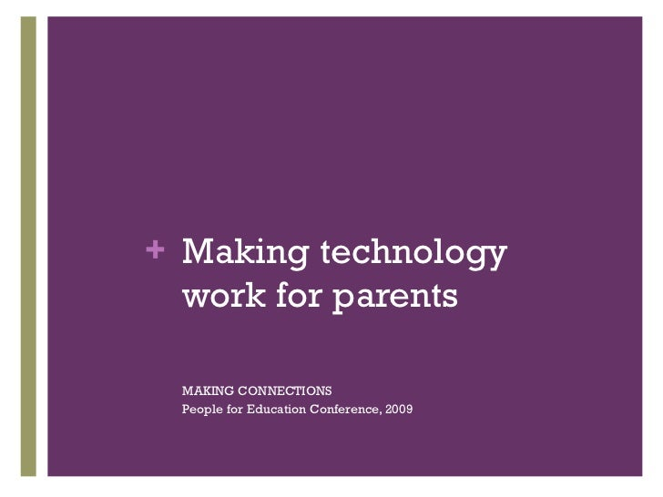 Making technology work for parents <ul><li>MAKING CONNECTIONS </li></ul><ul><li>People for Education Conference, 2009 </li...