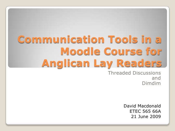 Communication Tools in a Moodle Course for Anglican Lay Readers<br />Threaded DiscussionsandDimdim<br />David MacdonaldETE...