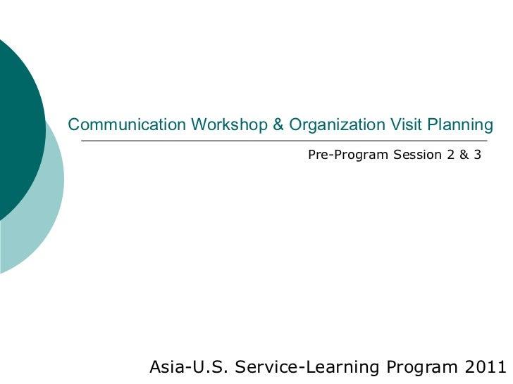 Communication Workshop & Organization Visit Planning Asia-U.S. Service-Learning Program 2011 Pre-Program Session 2 & 3