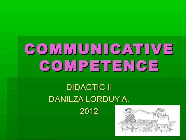 COMMUNICATIVECOMMUNICATIVECOMPETENCECOMPETENCEDIDACTIC IIDIDACTIC IIDANILZA LORDUY A.DANILZA LORDUY A.20122012
