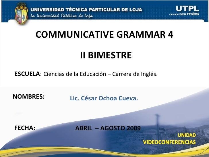 ESCUELA :  Ciencias de la Educación – Carrera de Inglés. NOMBRES: COMMUNICATIVE GRAMMAR 4 FECHA: ABRIL  – AGOSTO 2009 Lic....