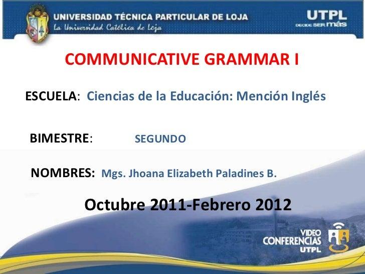 COMMUNICATIVE GRAMMAR IESCUELA: Ciencias de la Educación: Mención InglésBIMESTRE:         SEGUNDONOMBRES: Mgs. Jhoana Eliz...