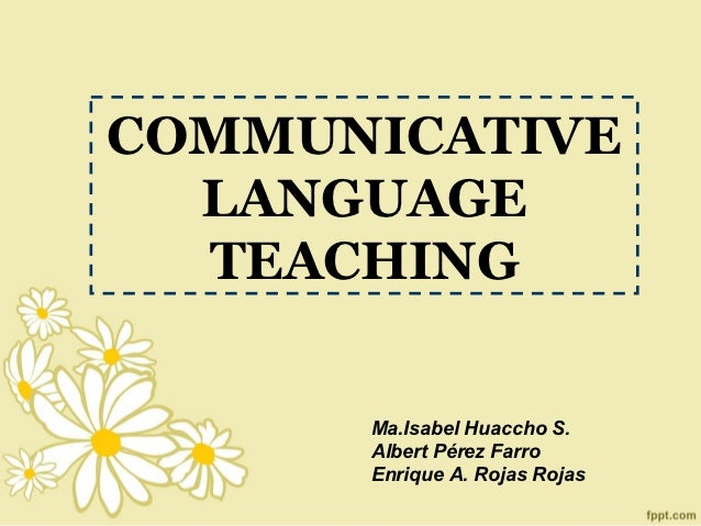 COMMUNICATIVE  LANGUAGE  TEACHING      Ma.Isabel Huaccho S.      Albert Pérez Farro      Enrique A. Rojas Rojas