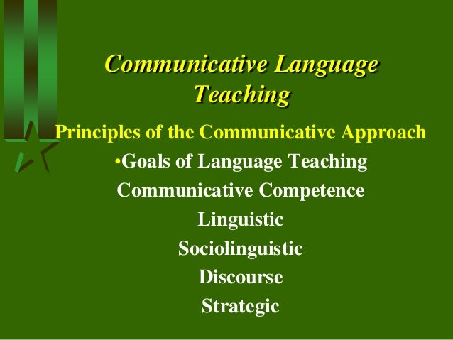 Communicative Language Teaching Principles of the Communicative Approach •Goals of Language Teaching Communicative Compete...