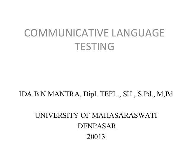 COMMUNICATIVE LANGUAGE TESTING  IDA B N MANTRA, Dipl. TEFL., SH., S.Pd., M,Pd UNIVERSITY OF MAHASARASWATI DENPASAR 20013