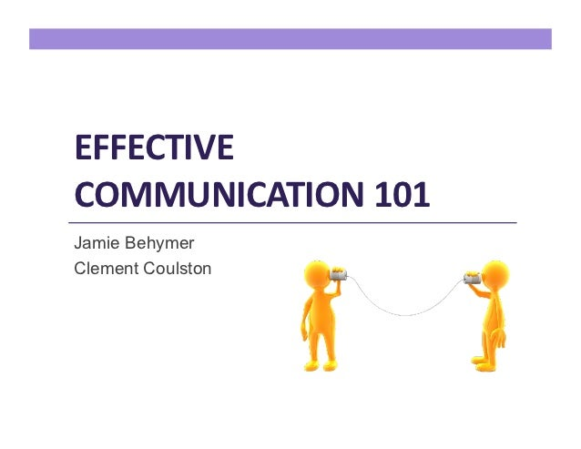 EFFECTIVE COMMUNICATION 101 Jamie BehymerClement Coulston
