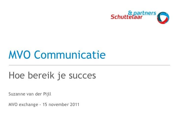 MVO Communicatie <ul><li>Hoe bereik je succes </li></ul><ul><li>Suzanne van der Pijll </li></ul><ul><li>MVO exchange - 15 ...
