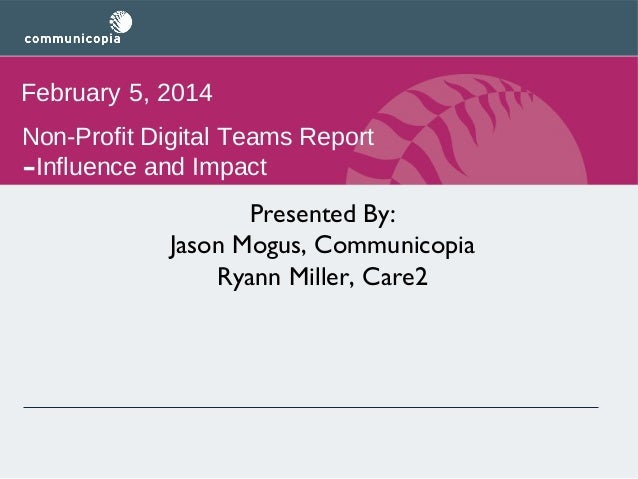 February 5, 2014 Non-Profit Digital Teams Report Influence and Impact  -  Presented By: Jason Mogus, Communicopia Ryann Mi...
