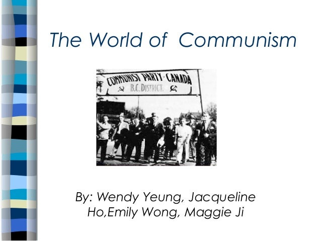 The World of Communism  By: Wendy Yeung, Jacqueline Ho,Emily Wong, Maggie Ji