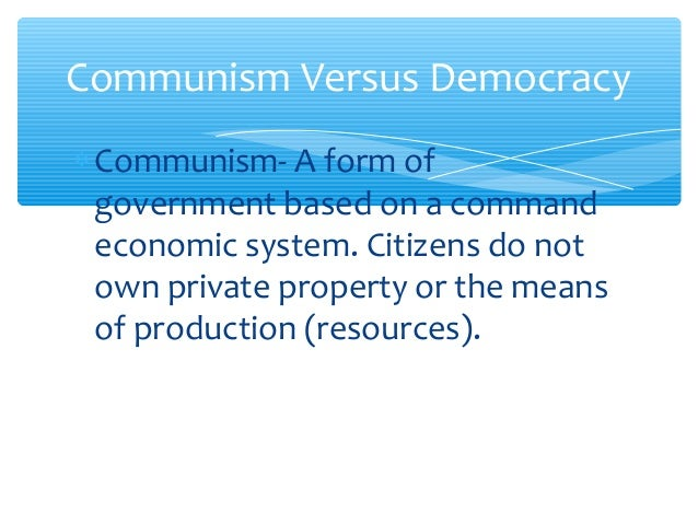 Communism Versus Democracy ∗ Communism- A form of government based on a command economic system. Citizens do not own priva...