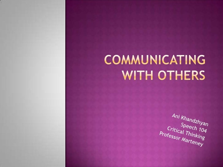 COMMUNICATING WITH OTHERS<br />AniKhandzhyan<br />Speech 104<br />Critical Thinking<br />Professor Marteney<br />