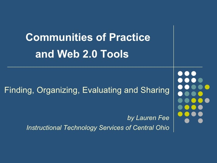 Communities of Practice andWeb 2.0 Tools    Finding, Organizing, Evaluating and Sharing by Lauren Fee Instructional Tech...