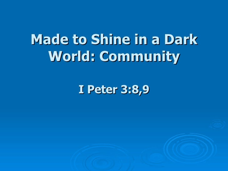 Made to Shine in a Dark World: Community I Peter 3:8,9