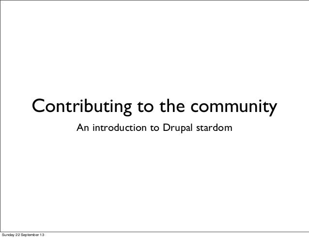 Contributing to the community An introduction to Drupal stardom Sunday 22 September 13