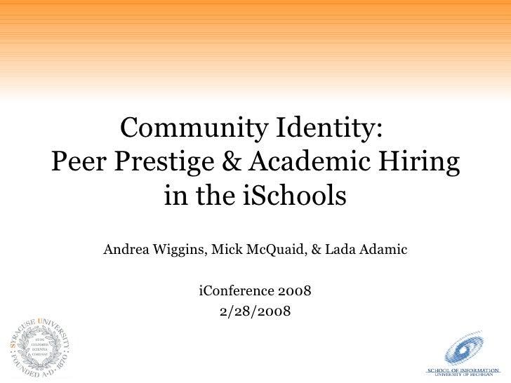 Community Identity:  Peer Prestige & Academic Hiring in the iSchools Andrea Wiggins, Mick McQuaid, & Lada Adamic iConferen...