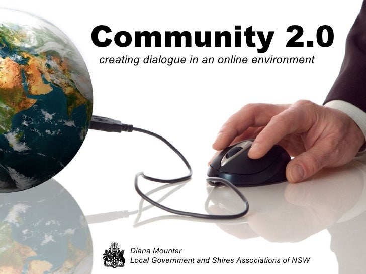 Community 2.0 <ul><li>creating dialogue in an online environment </li></ul>Diana Mounter Local Government and Shires Assoc...