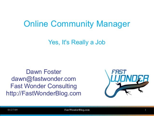 01/27/09 FastWonderBlog.com 1 Online Community Manager Yes, It's Really a Job Dawn Foster dawn@fastwonder.com Fast Wonder ...