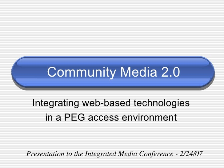 Community Media 2.0 Integrating web-based technologies in a PEG access environment Presentation to the Integrated Media Co...