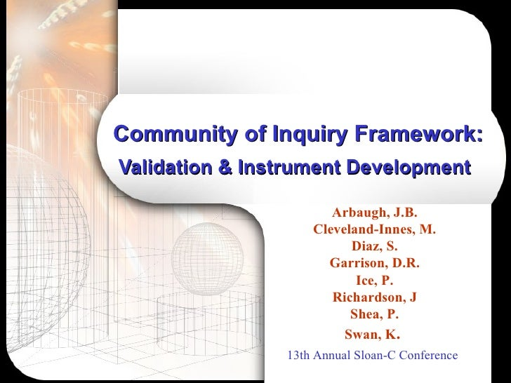 Community of Inquiry Framework:  Validation & Instrument Development   Arbaugh, J.B. Cleveland-Innes, M. Diaz, S. Garrison...