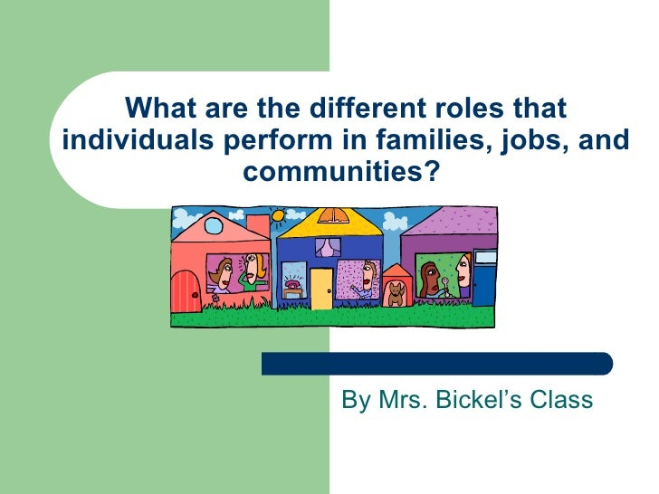 What are the different roles that individuals perform in families, jobs, and communities?  By Mrs. Bickel's Class