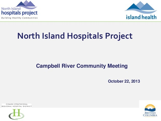 North Island Hospitals Project  Campbell River Community Meeting October 22, 2013  1