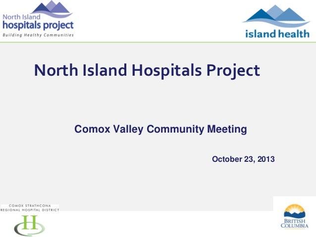 North Island Hospitals Project  Comox Valley Community Meeting October 23, 2013  1
