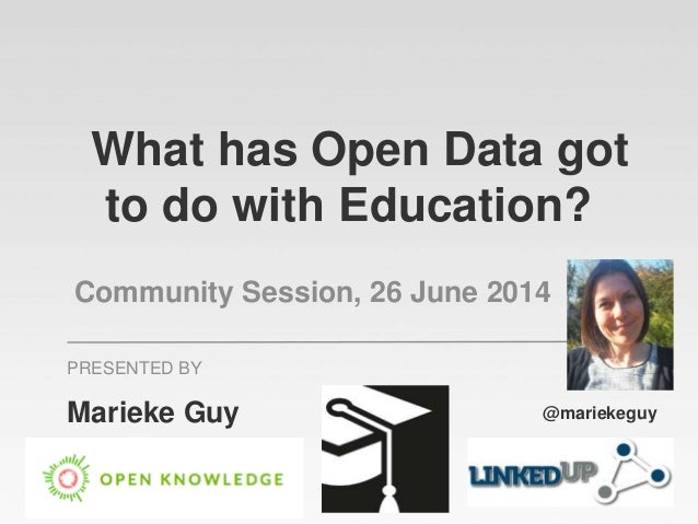 What has Open Data got to do with Education? Community Session, 26 June 2014 Marieke Guy PRESENTED BY @mariekeguy