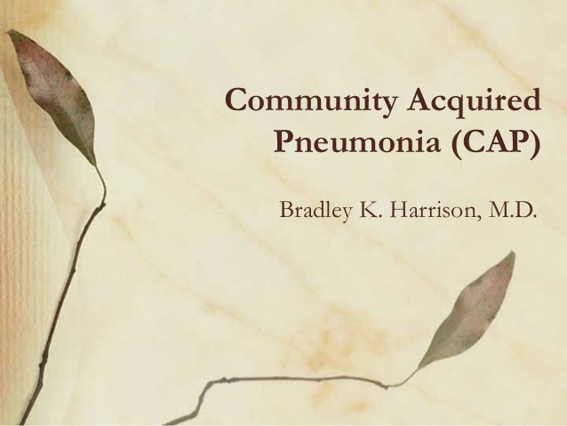 Community Acquired Pneumonia (CAP) Bradley K. Harrison, M.D.