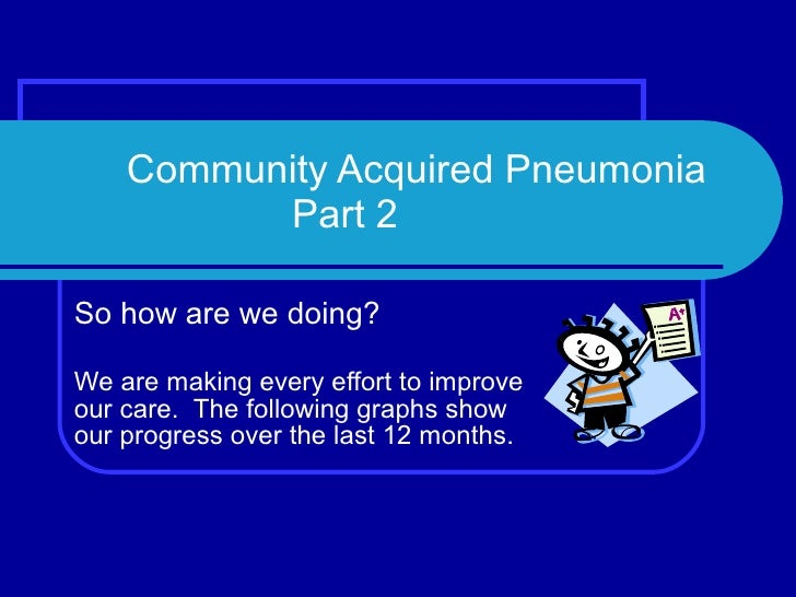 Community Acquired Pneumonia   Part 2 So how are we doing? We are making every effort to improve our care.  The following ...